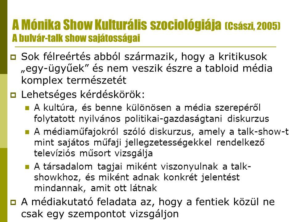"""A Mónika Show Kulturális szociológiája (Császi, 2005) A bulvár-talk show sajátosságai  Sok félreértés abból származik, hogy a kritikusok """"egy-ügyűek és nem veszik észre a tabloid média komplex természetét  Lehetséges kérdéskörök:  A kultúra, és benne különösen a média szerepéről folytatott nyilvános politikai-gazdaságtani diskurzus  A médiaműfajokról szóló diskurzus, amely a talk-show-t mint sajátos műfaji jellegzetességekkel rendelkező televíziós műsort vizsgálja  A társadalom tagjai miként viszonyulnak a talk- showkhoz, és miként adnak konkrét jelentést mindannak, amit ott látnak  A médiakutató feladata az, hogy a fentiek közül ne csak egy szempontot vizsgáljon"""