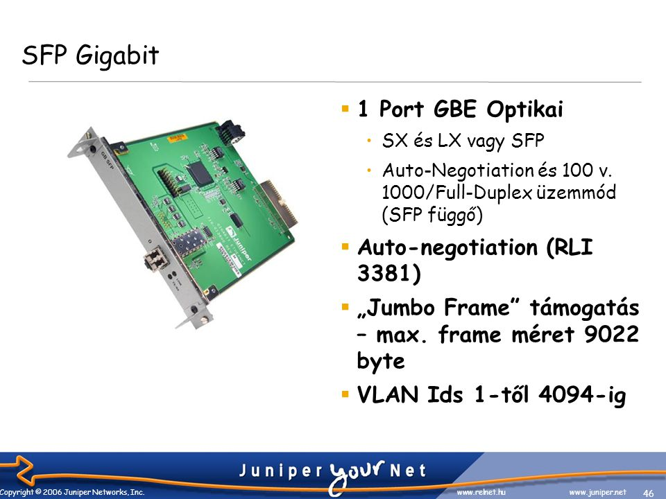 46 Copyright © 2006 Juniper Networks, Inc. www.relnet.huwww.juniper.net SFP Gigabit  1 Port GBE Optikai •SX és LX vagy SFP •Auto-Negotiation és 100 v