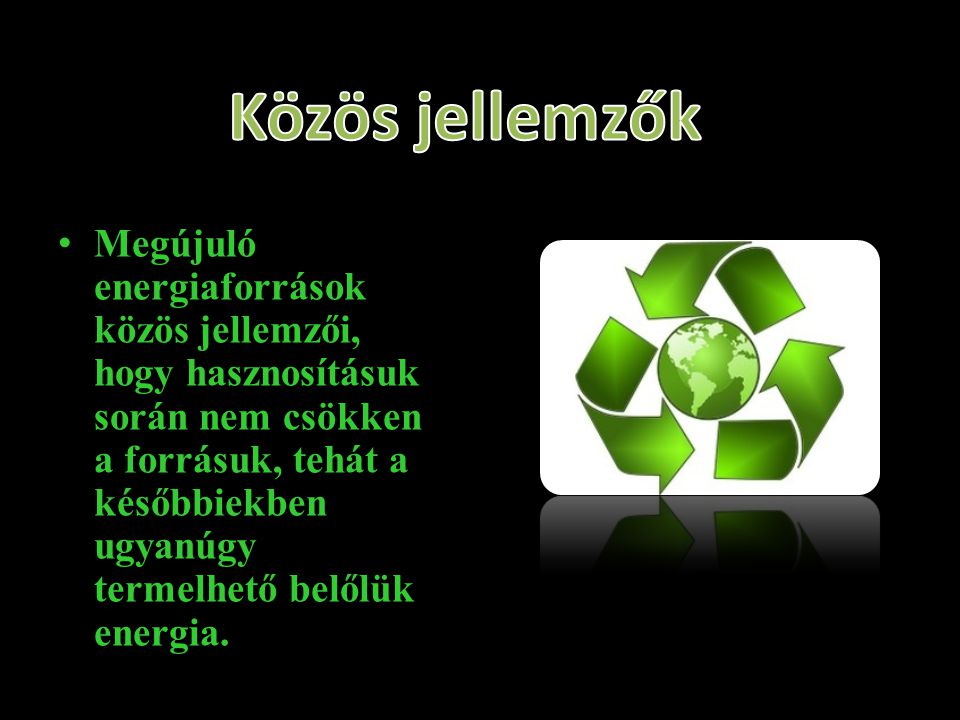 •Megújuló energiaforrások közös jellemzői, hogy hasznosításuk során nem csökken a forrásuk, tehát a későbbiekben ugyanúgy termelhető belőlük energia.