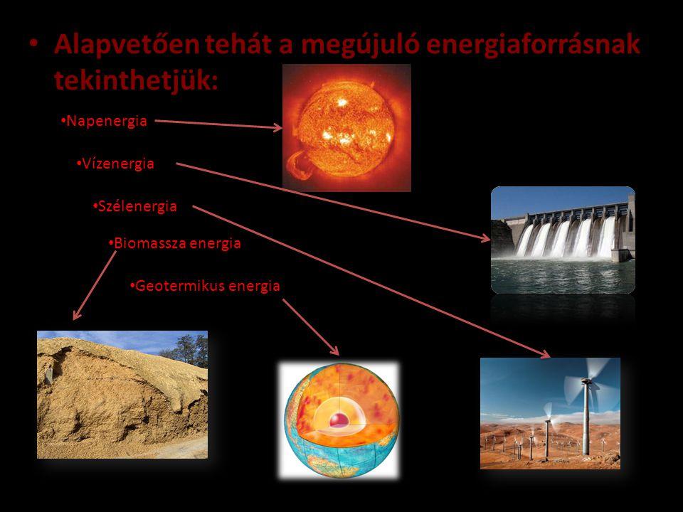 • Alapvetően tehát a megújuló energiaforrásnak tekinthetjük: • Napenergia • Szélenergia • Vízenergia • Biomassza energia • Geotermikus energia