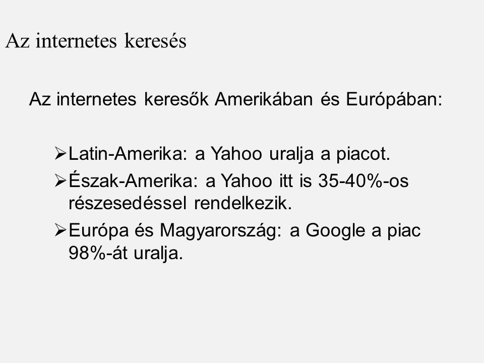 Az internetes keresés Az internetes keresők Amerikában és Európában:  Latin-Amerika: a Yahoo uralja a piacot.  Észak-Amerika: a Yahoo itt is 35-40%-