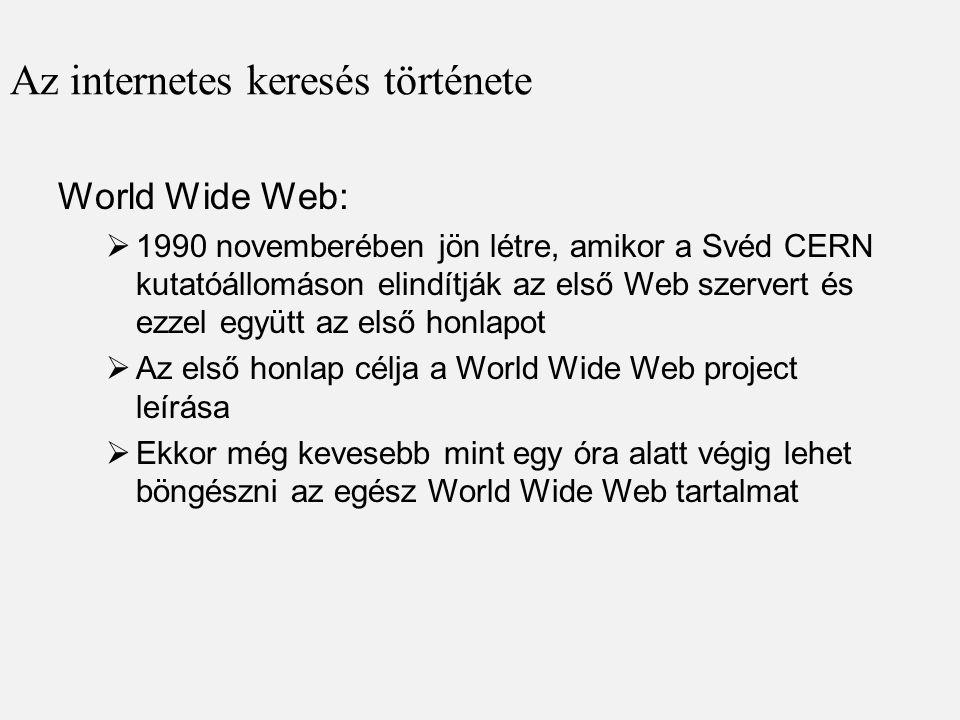 Az internetes keresés története World Wide Web:  1990 novemberében jön létre, amikor a Svéd CERN kutatóállomáson elindítják az első Web szervert és ezzel együtt az első honlapot  Az első honlap célja a World Wide Web project leírása  Ekkor még kevesebb mint egy óra alatt végig lehet böngészni az egész World Wide Web tartalmat