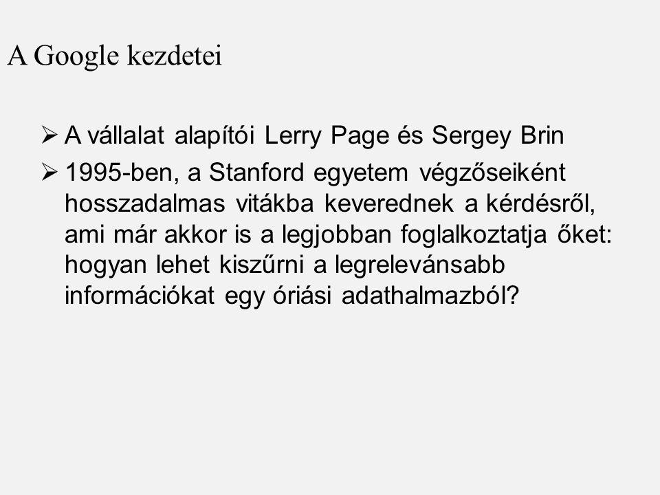 A Google kezdetei  A vállalat alapítói Lerry Page és Sergey Brin  1995-ben, a Stanford egyetem végzőseiként hosszadalmas vitákba keverednek a kérdésről, ami már akkor is a legjobban foglalkoztatja őket: hogyan lehet kiszűrni a legrelevánsabb információkat egy óriási adathalmazból?