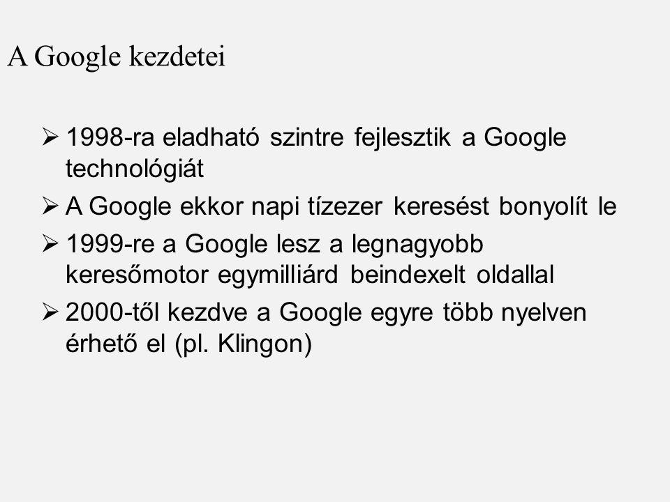 A Google kezdetei  1998-ra eladható szintre fejlesztik a Google technológiát  A Google ekkor napi tízezer keresést bonyolít le  1999-re a Google lesz a legnagyobb keresőmotor egymilliárd beindexelt oldallal  2000-től kezdve a Google egyre több nyelven érhető el (pl.