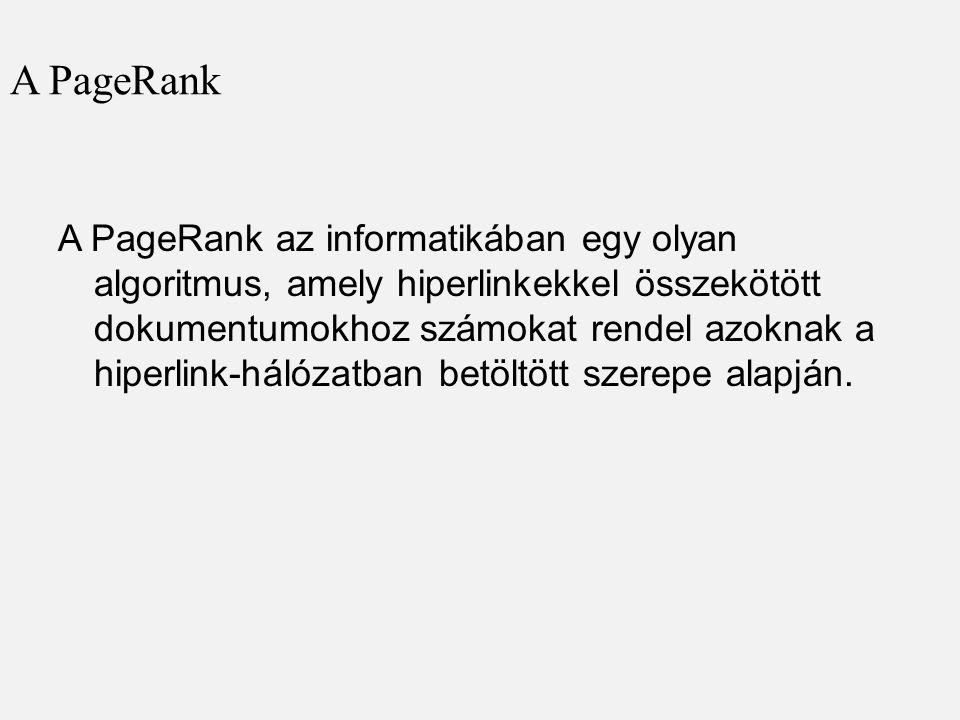 A PageRank A PageRank az informatikában egy olyan algoritmus, amely hiperlinkekkel összekötött dokumentumokhoz számokat rendel azoknak a hiperlink-hálózatban betöltött szerepe alapján.