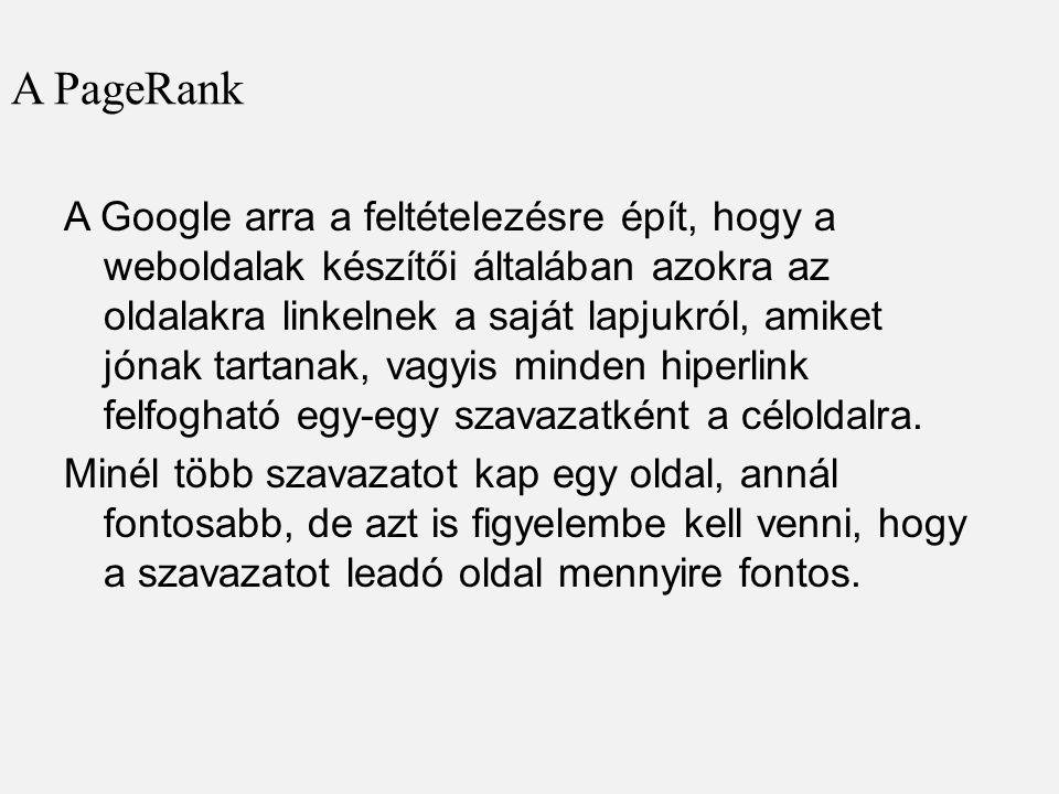 A PageRank A Google arra a feltételezésre épít, hogy a weboldalak készítői általában azokra az oldalakra linkelnek a saját lapjukról, amiket jónak tartanak, vagyis minden hiperlink felfogható egy-egy szavazatként a céloldalra.