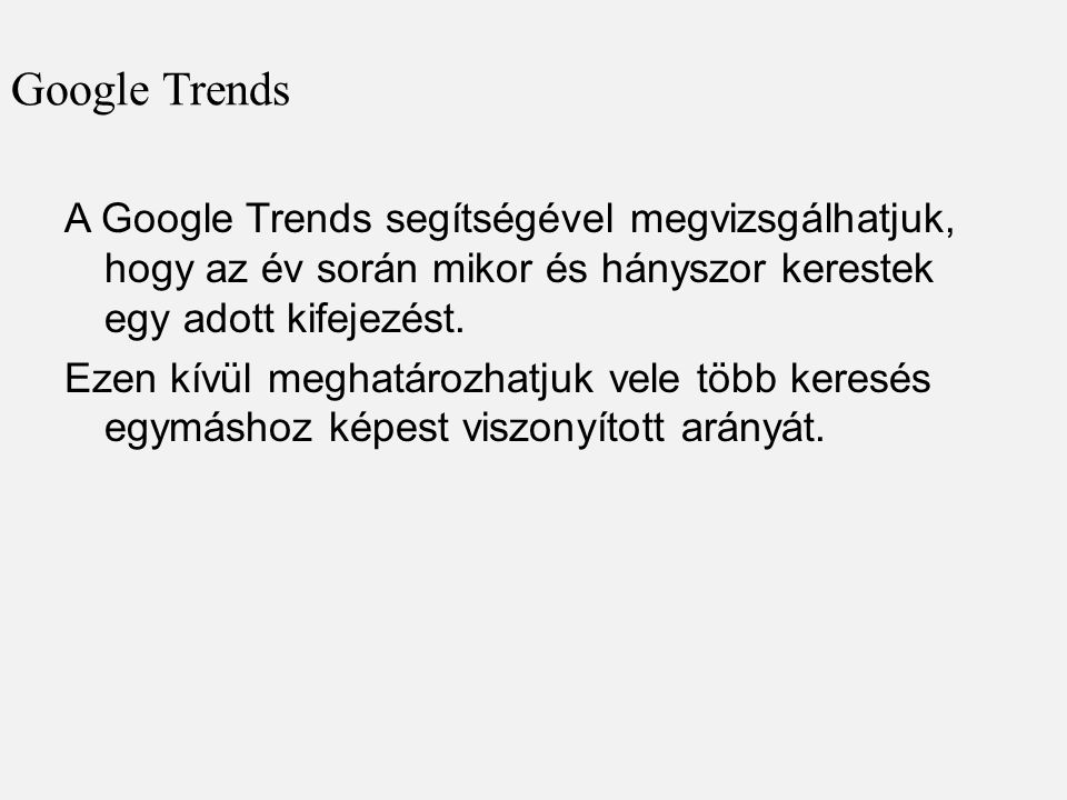 Google Trends A Google Trends segítségével megvizsgálhatjuk, hogy az év során mikor és hányszor kerestek egy adott kifejezést. Ezen kívül meghatározha