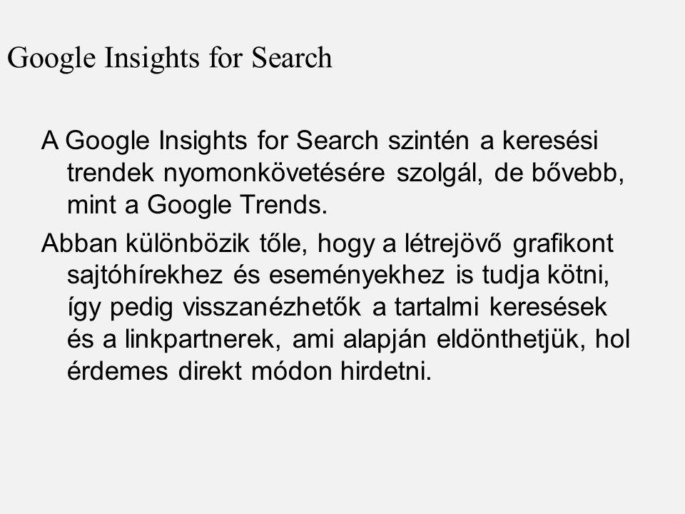 Google Insights for Search A Google Insights for Search szintén a keresési trendek nyomonkövetésére szolgál, de bővebb, mint a Google Trends. Abban kü