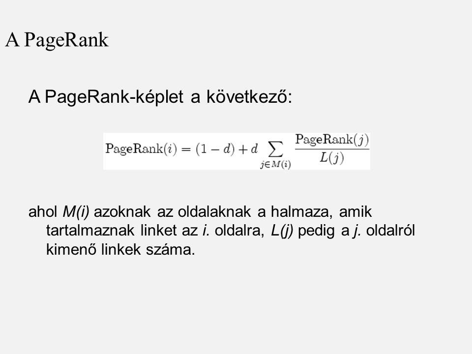 A PageRank A PageRank-képlet a következő: ahol M(i) azoknak az oldalaknak a halmaza, amik tartalmaznak linket az i. oldalra, L(j) pedig a j. oldalról