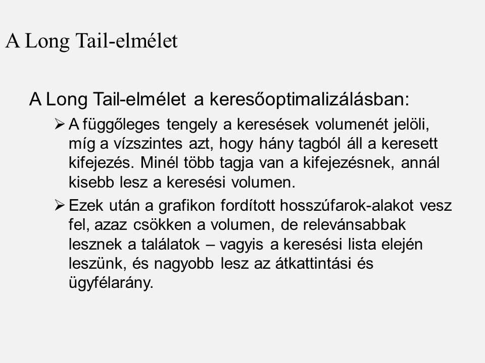 A Long Tail-elmélet A Long Tail-elmélet a keresőoptimalizálásban:  A függőleges tengely a keresések volumenét jelöli, míg a vízszintes azt, hogy hány tagból áll a keresett kifejezés.