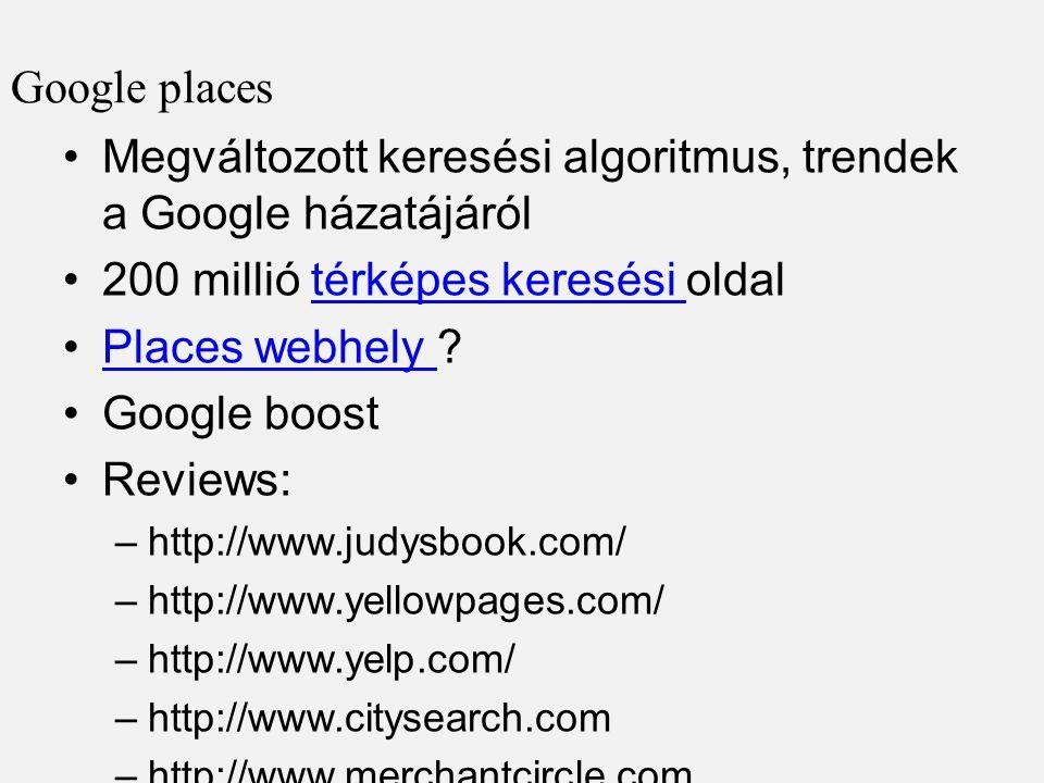 Google places •Megváltozott keresési algoritmus, trendek a Google házatájáról •200 millió térképes keresési oldaltérképes keresési •Places webhely ?Places webhely •Google boost •Reviews: –http://www.judysbook.com/ –http://www.yellowpages.com/ –http://www.yelp.com/ –http://www.citysearch.com –http://www.merchantcircle.com