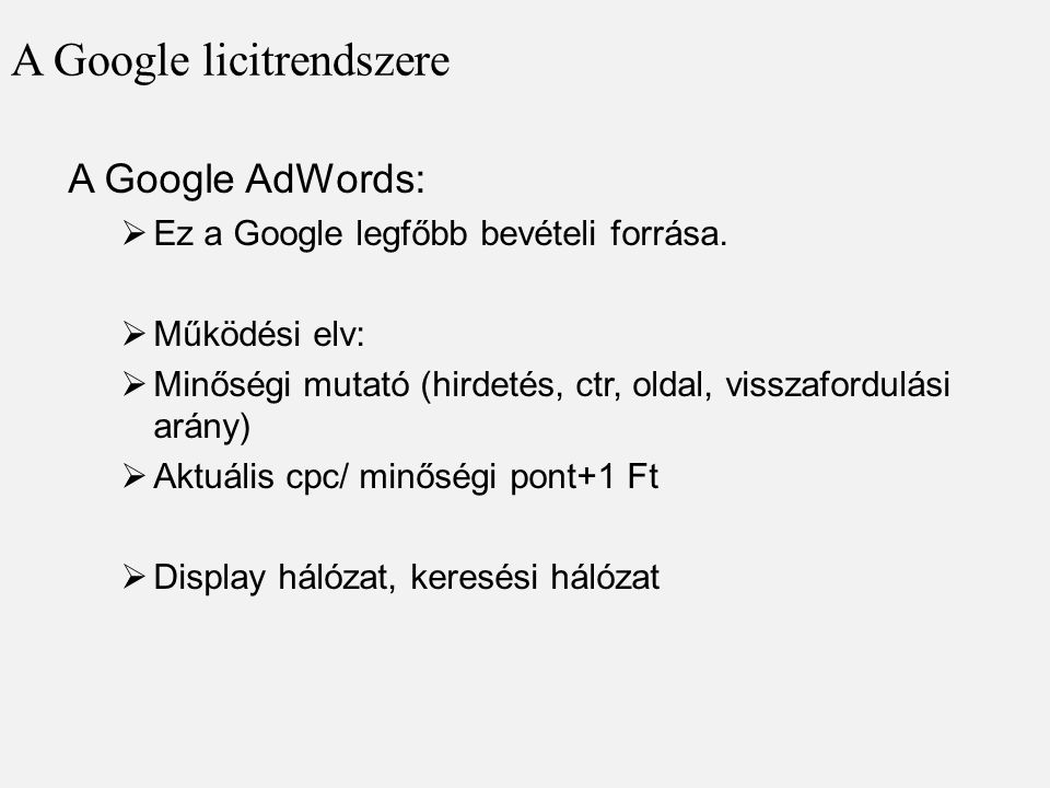 A Google licitrendszere A Google AdWords:  Ez a Google legfőbb bevételi forrása.  Működési elv:  Minőségi mutató (hirdetés, ctr, oldal, visszafordu