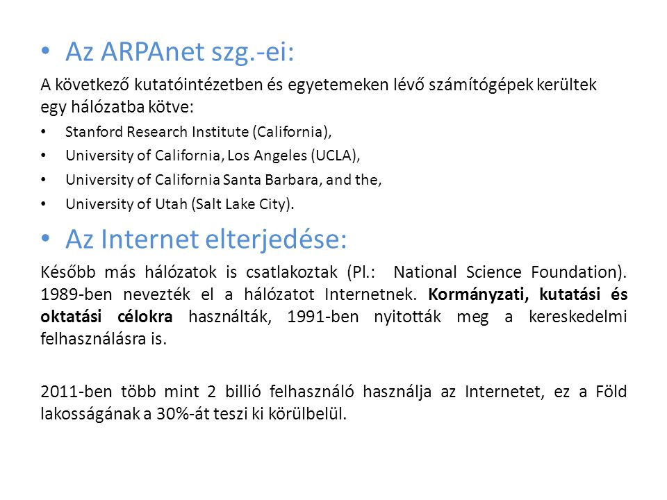 • Az ARPAnet szg.-ei: A következő kutatóintézetben és egyetemeken lévő számítógépek kerültek egy hálózatba kötve: • Stanford Research Institute (California), • University of California, Los Angeles (UCLA), • University of California Santa Barbara, and the, • University of Utah (Salt Lake City).