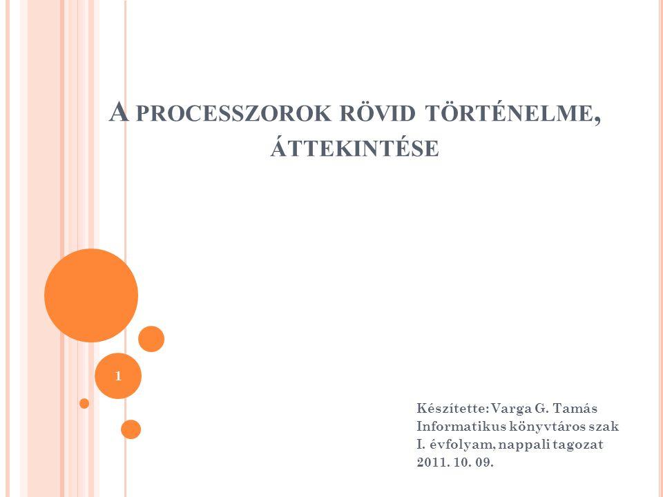 A PROCESSZOROK RÖVID TÖRTÉNELME, ÁTTEKINTÉSE Készítette: Varga G. Tamás Informatikus könyvtáros szak I. évfolyam, nappali tagozat 2011. 10. 09. 1