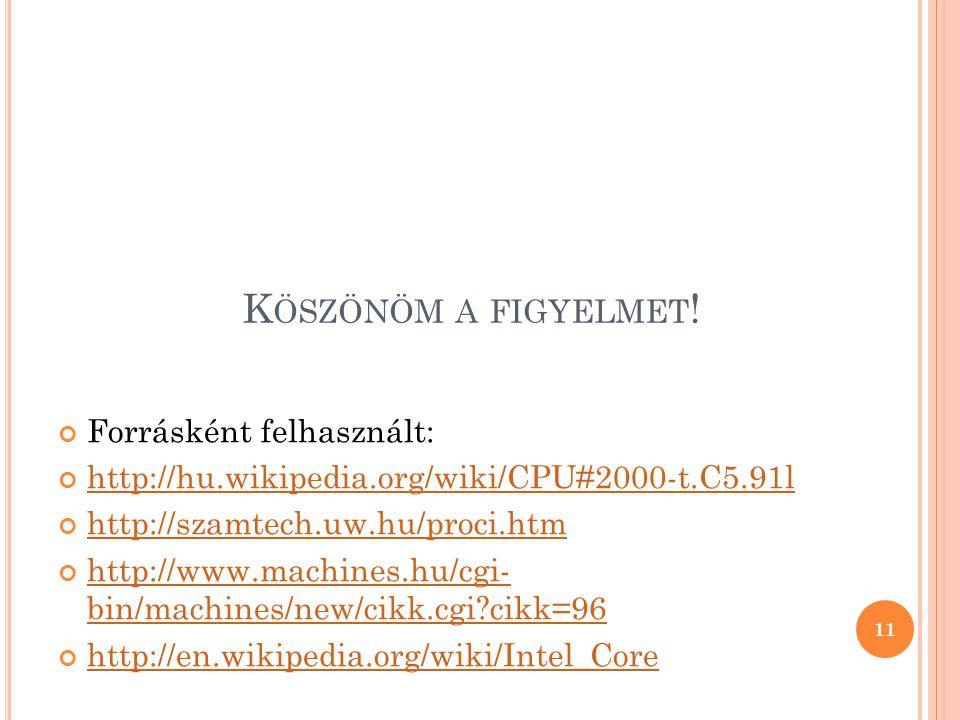 K ÖSZÖNÖM A FIGYELMET ! Forrásként felhasznált: http://hu.wikipedia.org/wiki/CPU#2000-t.C5.91l http://szamtech.uw.hu/proci.htm http://www.machines.hu/