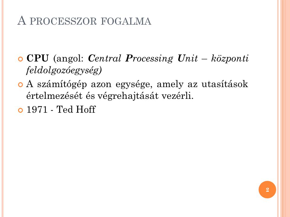 A PROCESSZOR FOGALMA CPU (angol: C entral P rocessing U nit – központi feldolgozóegység) A számítógép azon egysége, amely az utasítások értelmezését é
