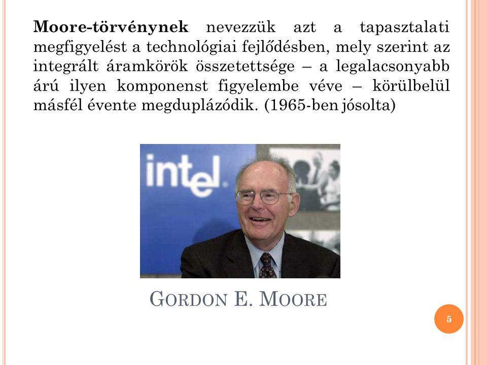 G ORDON E. M OORE Moore-törvénynek nevezzük azt a tapasztalati megfigyelést a technológiai fejlődésben, mely szerint az integrált áramkörök összetetts