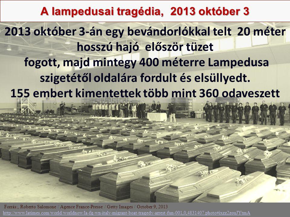 Nagy Boldizsár előadása A lampedusai tragédia, 2013 október 3 Forrás:, Roberto Salomone / Agence France-Presse / Getty Images / October 9, 2013 http://www.latimes.com/world/worldnow/la-fg-wn-italy-migrant-boat-tragedy-arrest-fun-001,0,4831407.photo#ixzz2zouJYtmA http://www.latimes.com/world/worldnow/la-fg-wn-italy-migrant-boat-tragedy-arrest-fun-001,0,4831407.photo#ixzz2zouJYtmA 2013 október 3-án egy bevándorlókkal telt 20 méter hosszú hajó először tüzet fogott, majd mintegy 400 méterre Lampedusa szigetétől oldalára fordult és elsüllyedt.