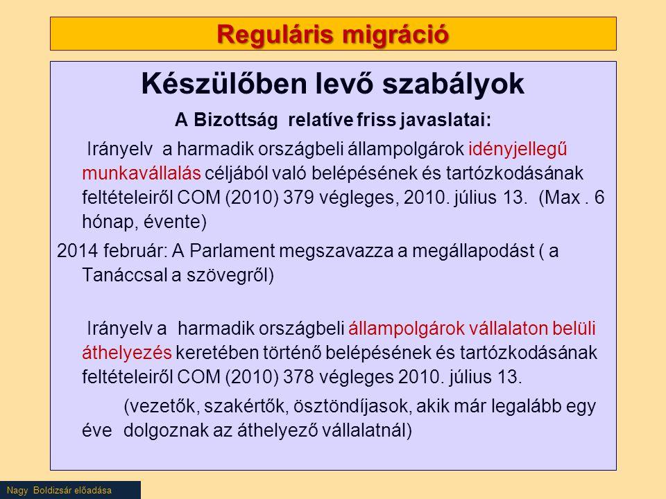 Nagy Boldizsár előadása Reguláris migráció Készülőben levő szabályok A Bizottság relatíve friss javaslatai: Irányelv a harmadik országbeli állampolgárok idényjellegű munkavállalás céljából való belépésének és tartózkodásának feltételeiről COM (2010) 379 végleges, 2010.