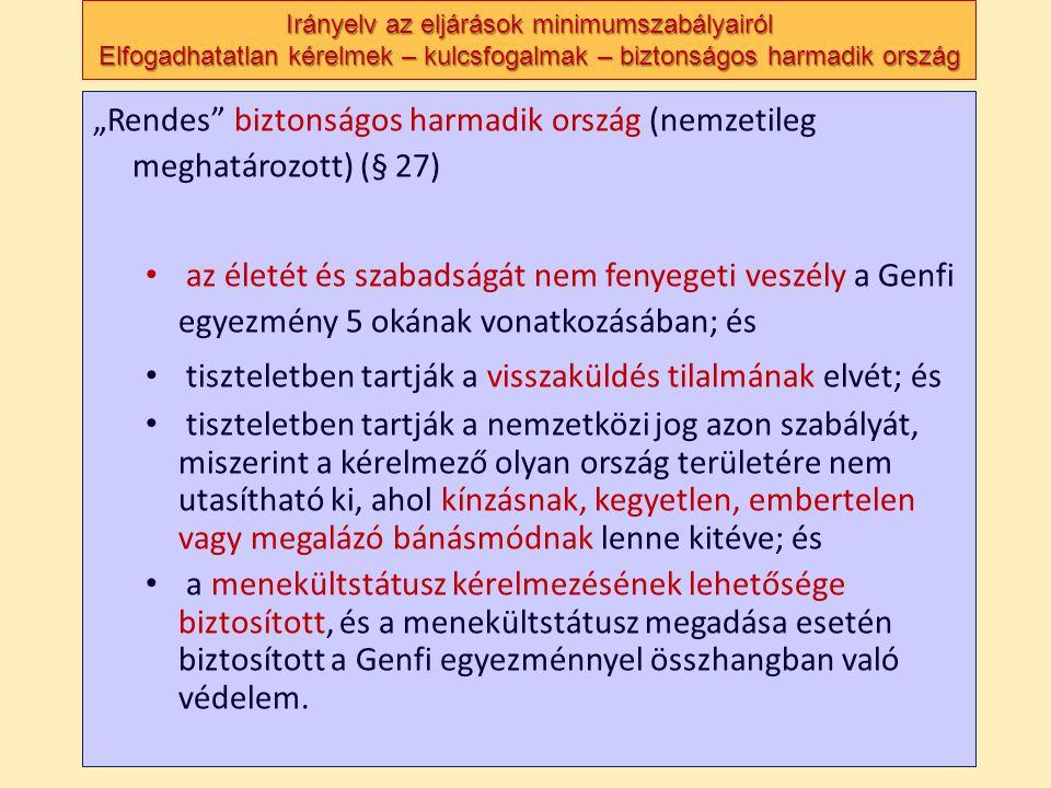 """Irányelv az eljárások minimumszabályairól Elfogadhatatlan kérelmek – kulcsfogalmak – biztonságos harmadik ország """"Rendes biztonságos harmadik ország (nemzetileg meghatározott) (§ 27) • az életét és szabadságát nem fenyegeti veszély a Genfi egyezmény 5 okának vonatkozásában; és • tiszteletben tartják a visszaküldés tilalmának elvét; és • tiszteletben tartják a nemzetközi jog azon szabályát, miszerint a kérelmező olyan ország területére nem utasítható ki, ahol kínzásnak, kegyetlen, embertelen vagy megalázó bánásmódnak lenne kitéve; és • a menekültstátusz kérelmezésének lehetősége biztosított, és a menekültstátusz megadása esetén biztosított a Genfi egyezménnyel összhangban való védelem."""
