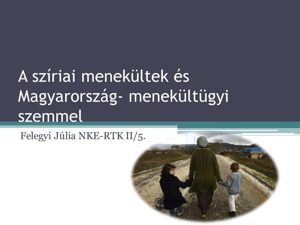 A szíriai menekültek és Magyarország- menekültügyi szemmel Felegyi Júlia NKE-RTK II/5.