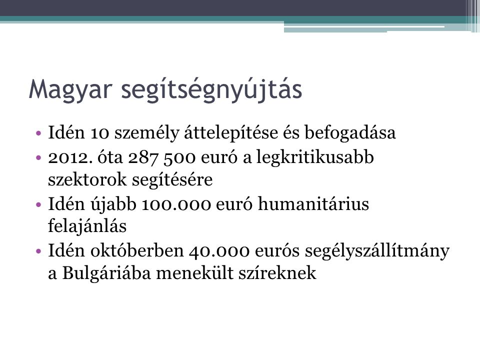 Magyar segítségnyújtás •Idén 10 személy áttelepítése és befogadása •2012. óta 287 500 euró a legkritikusabb szektorok segítésére •Idén újabb 100.000 e