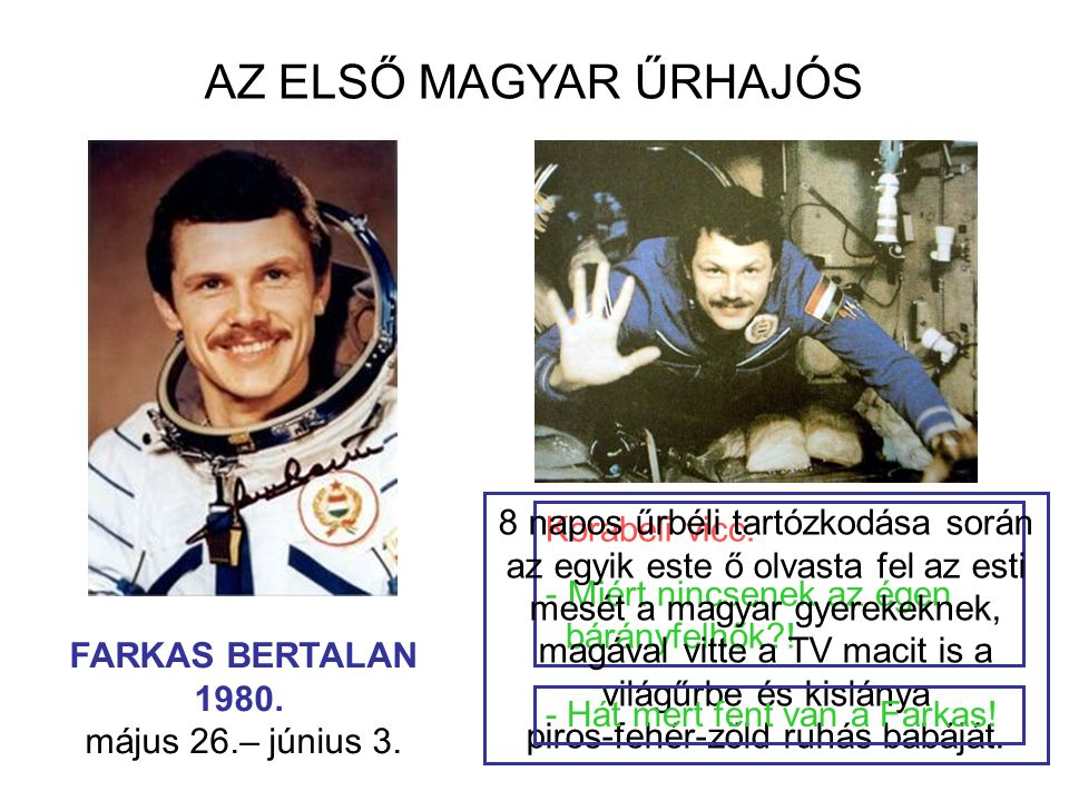 AZ ELSŐ MAGYAR ŰRHAJÓS FARKAS BERTALAN 1980. május 26.– június 3. Korabeli vicc: - Miért nincsenek az égen bárányfelhők?! 8 napos űrbéli tartózkodása
