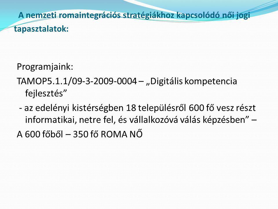 """A nemzeti romaintegrációs stratégiákhoz kapcsolódó női jogi tapasztalatok: Programjaink: TAMOP5.1.1/09-3-2009-0004 – """"Digitális kompetencia fejlesztés - az edelényi kistérségben 18 településről 600 fő vesz részt informatikai, netre fel, és vállalkozóvá válás képzésben – A 600 főből – 350 fő ROMA NŐ"""