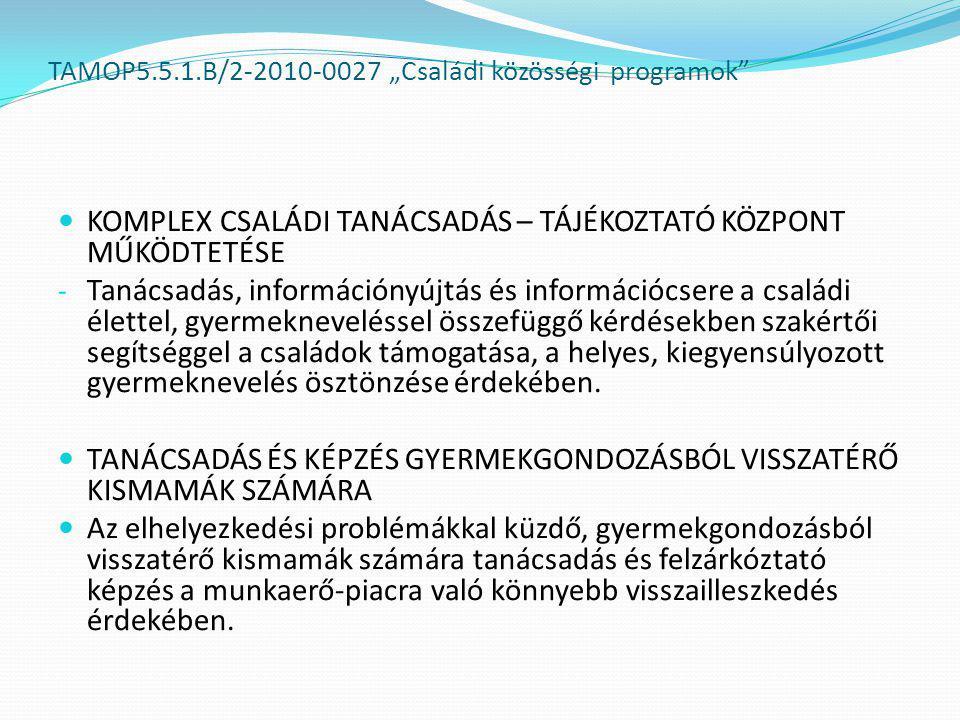 """TAMOP5.5.1.B/2-2010-0027 """"Családi közösségi programok  KOMPLEX CSALÁDI TANÁCSADÁS – TÁJÉKOZTATÓ KÖZPONT MŰKÖDTETÉSE - Tanácsadás, információnyújtás és információcsere a családi élettel, gyermekneveléssel összefüggő kérdésekben szakértői segítséggel a családok támogatása, a helyes, kiegyensúlyozott gyermeknevelés ösztönzése érdekében."""