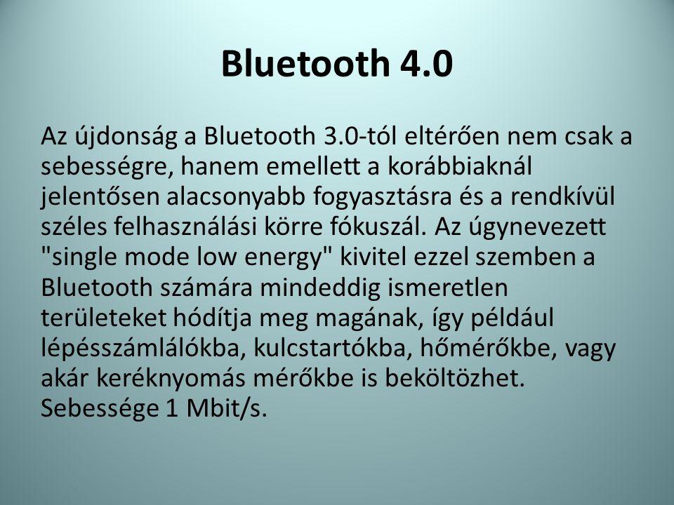 Bluetooth 4.0 Az újdonság a Bluetooth 3.0-tól eltérően nem csak a sebességre, hanem emellett a korábbiaknál jelentősen alacsonyabb fogyasztásra és a r