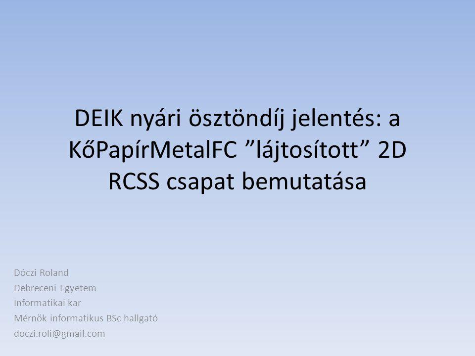 DEIK nyári ösztöndíj jelentés: a KőPapírMetalFC lájtosított 2D RCSS csapat bemutatása Dóczi Roland Debreceni Egyetem Informatikai kar Mérnök informatikus BSc hallgató doczi.roli@gmail.com