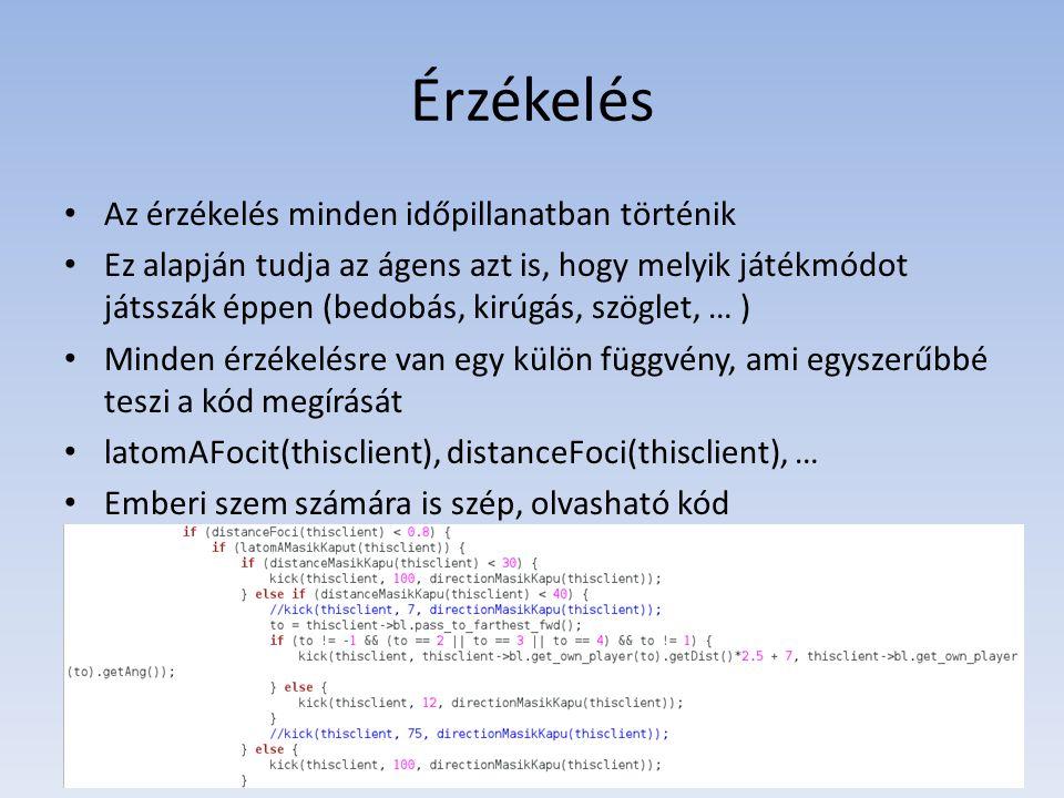 Érzékelés • Az érzékelés minden időpillanatban történik • Ez alapján tudja az ágens azt is, hogy melyik játékmódot játsszák éppen (bedobás, kirúgás, szöglet, … ) • Minden érzékelésre van egy külön függvény, ami egyszerűbbé teszi a kód megírását • latomAFocit(thisclient), distanceFoci(thisclient), … • Emberi szem számára is szép, olvasható kód