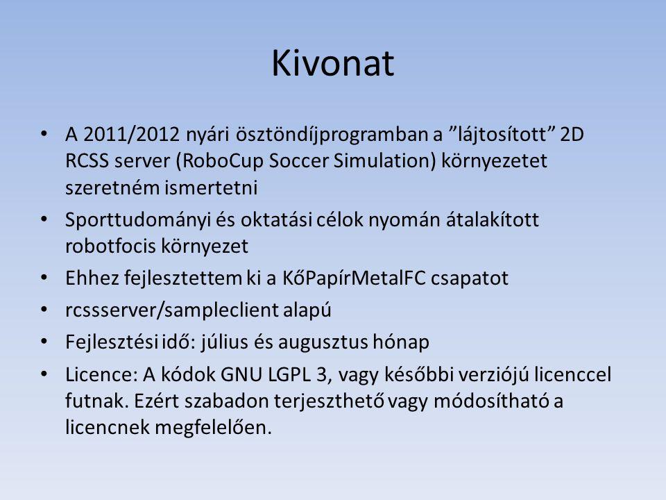 Kivonat • A 2011/2012 nyári ösztöndíjprogramban a lájtosított 2D RCSS server (RoboCup Soccer Simulation) környezetet szeretném ismertetni • Sporttudományi és oktatási célok nyomán átalakított robotfocis környezet • Ehhez fejlesztettem ki a KőPapírMetalFC csapatot • rcssserver/sampleclient alapú • Fejlesztési idő: július és augusztus hónap • Licence: A kódok GNU LGPL 3, vagy későbbi verziójú licenccel futnak.