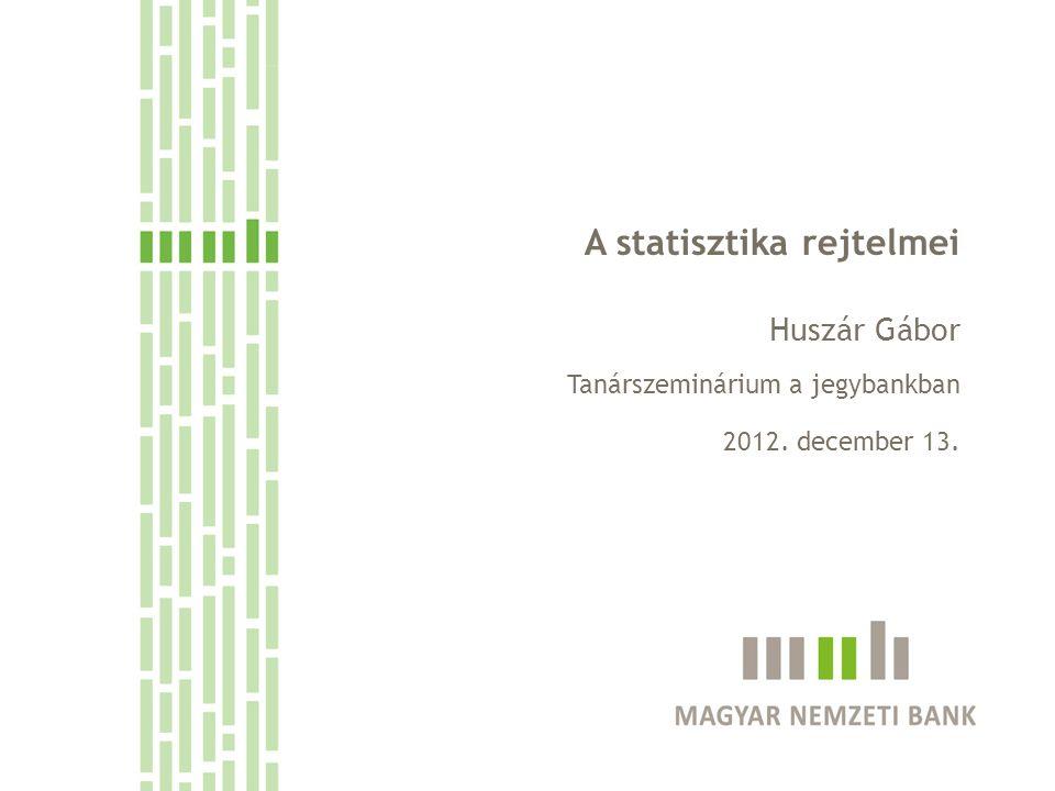 A statisztika rejtelmei Huszár Gábor Tanárszeminárium a jegybankban 2012. december 13.