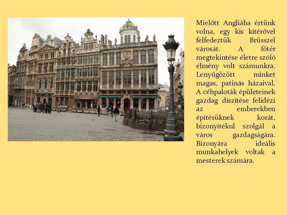 Mielőtt Angliába értünk volna, egy kis kitérővel felfedeztük Brüsszel városát. A főtér megtekintése életre szóló élmény volt számunkra. Lenyűgözött mi