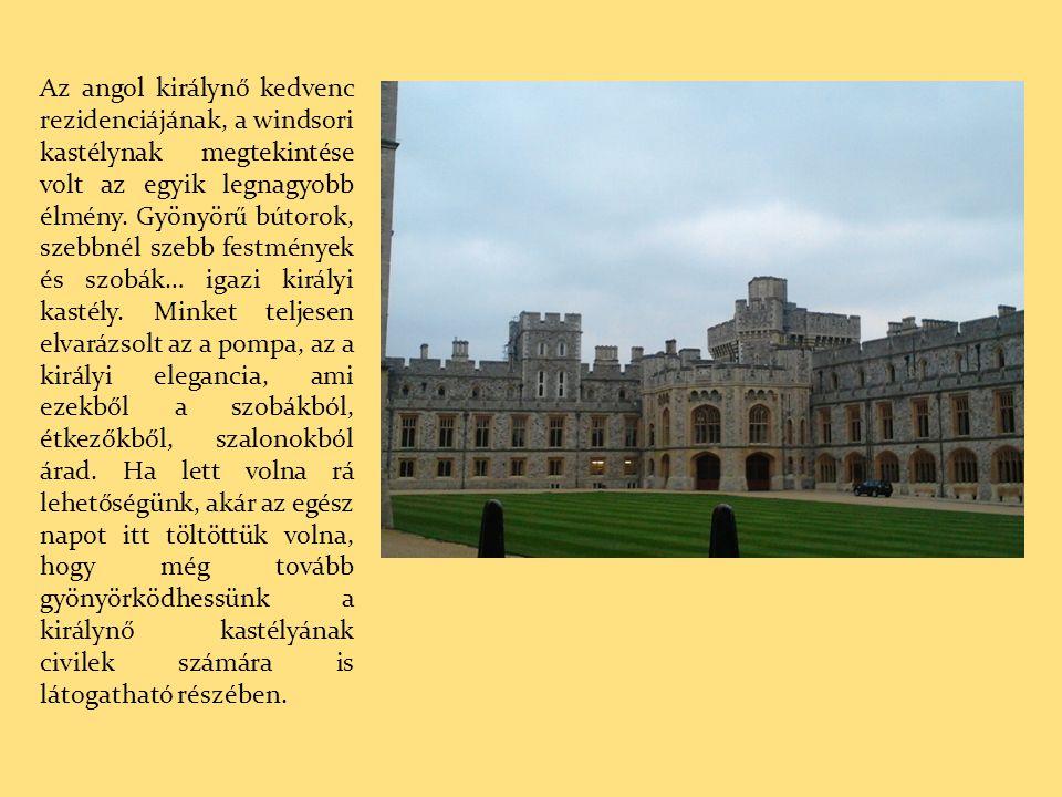 Az angol királynő kedvenc rezidenciájának, a windsori kastélynak megtekintése volt az egyik legnagyobb élmény. Gyönyörű bútorok, szebbnél szebb festmé