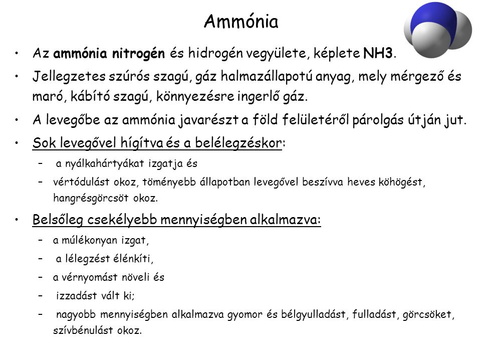 Ammónia •Az ammónia nitrogén és hidrogén vegyülete, képlete NH3. •Jellegzetes szúrós szagú, gáz halmazállapotú anyag, mely mérgező és maró, kábító sza