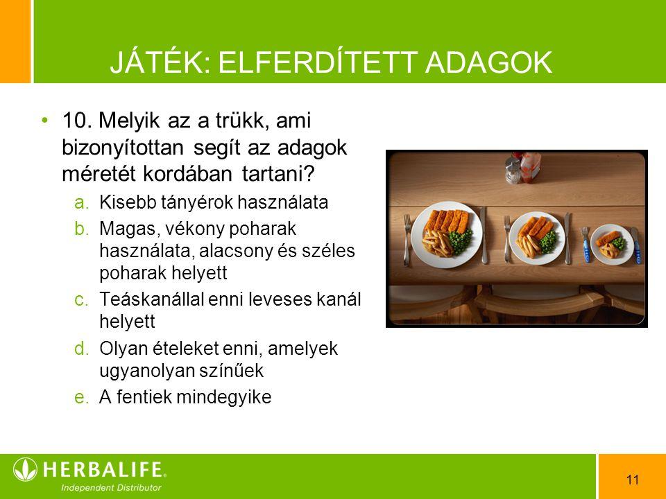 11 JÁTÉK: ELFERDÍTETT ADAGOK •1•10. Melyik az a trükk, ami bizonyítottan segít az adagok méretét kordában tartani? a.Kisebb tányérok használata b.Maga