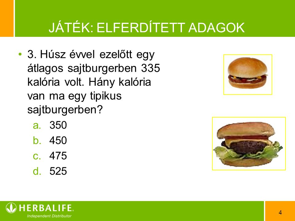 4 JÁTÉK: ELFERDÍTETT ADAGOK •3•3. Húsz évvel ezelőtt egy átlagos sajtburgerben 335 kalória volt. Hány kalória van ma egy tipikus sajtburgerben? a.350