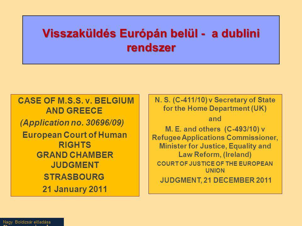 Nagy Boldizsár előadása EJEB - EUB Görögország a menedékérőket embertelen bánásmódnak valamint az üldöztetésbe visszaküldés veszélyének teszi –Belgiumnak pedig tudnia kellett –vagy kellett volna – a menedékkérőknek nyújtott elfogadhatatlan bánásmódról és a valóságos menedékjogi eljárás hiányáról - ezért tartózkodnia kellett volna a Görögországba visszaküldéstől Ha alapos okkal feltételezhető hogy az átadott menedékkérők embertelen vagy megalázó bánásmódját eredményező rendszerszerű hibák vannak [a menedékjogi kérelem elbírálásáért] felelős tagállamban a menedékjogi eljárásban és a menedékkérőknek nyújtott fogadási feltételekben, akkor az átadás tilos.