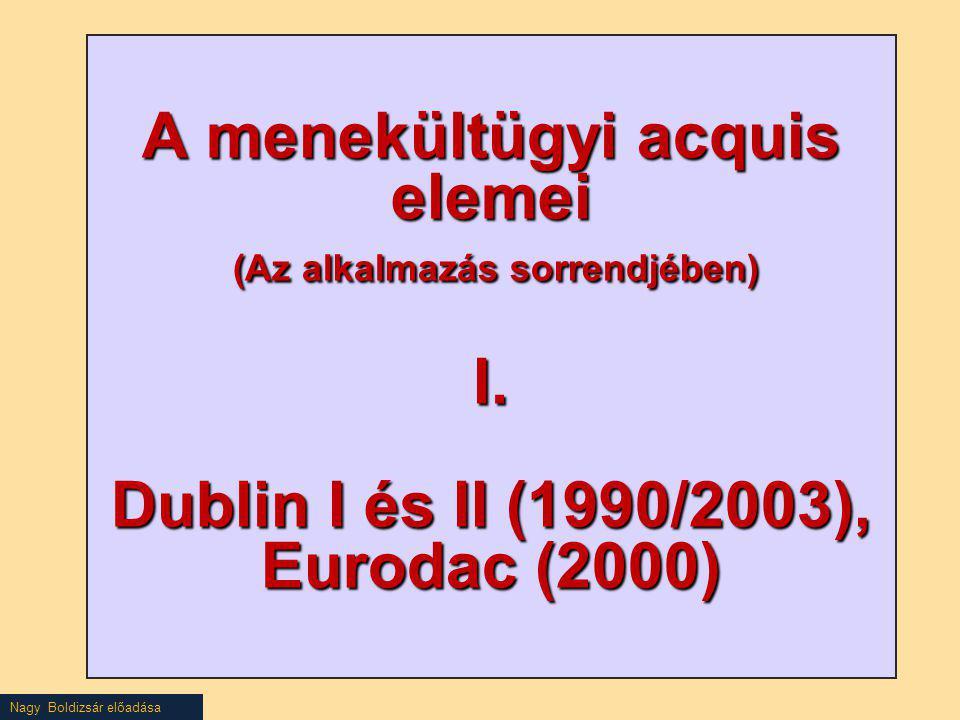 Nagy Boldizsár előadása A menekültügyi acquis elemei (Az alkalmazás sorrendjében) I. Dublin I és II (1990/2003), Eurodac (2000)