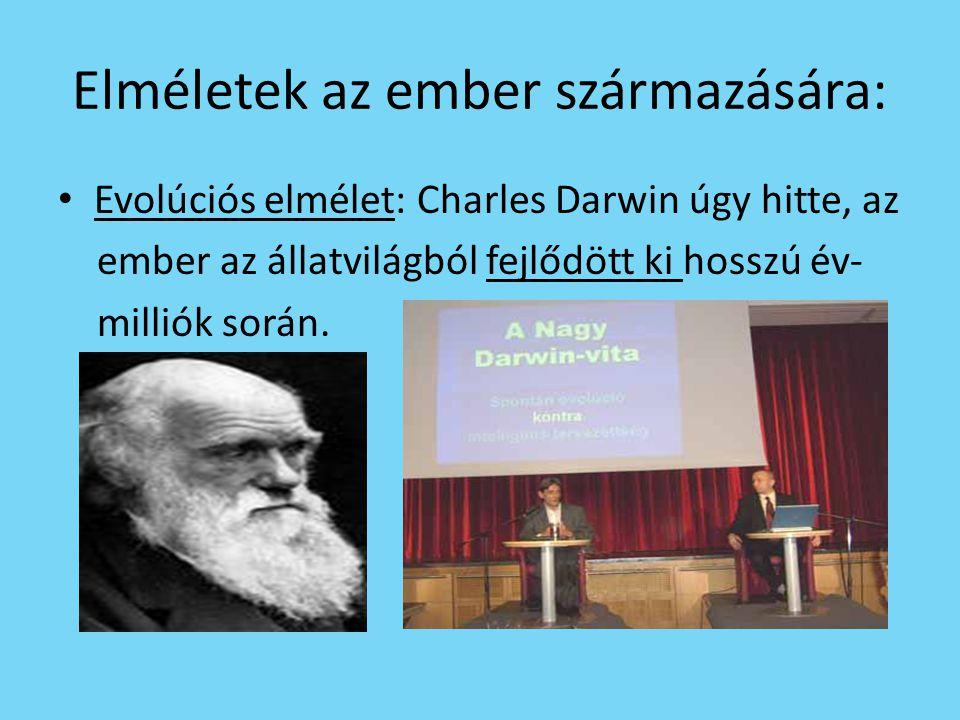 Elméletek az ember származására: • Evolúciós elmélet: Charles Darwin úgy hitte, az ember az állatvilágból fejlődött ki hosszú év- milliók során.