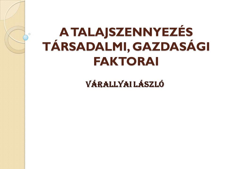A TALAJSZENNYEZÉS TÁRSADALMI, GAZDASÁGI FAKTORAI Várallyai László