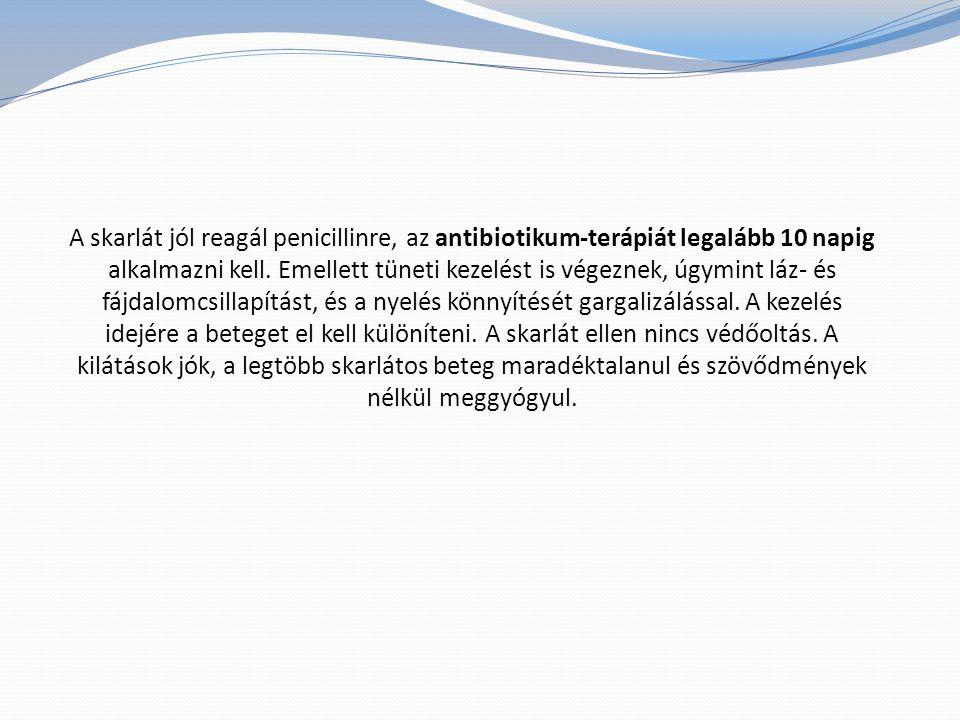 A skarlát jól reagál penicillinre, az antibiotikum-terápiát legalább 10 napig alkalmazni kell.