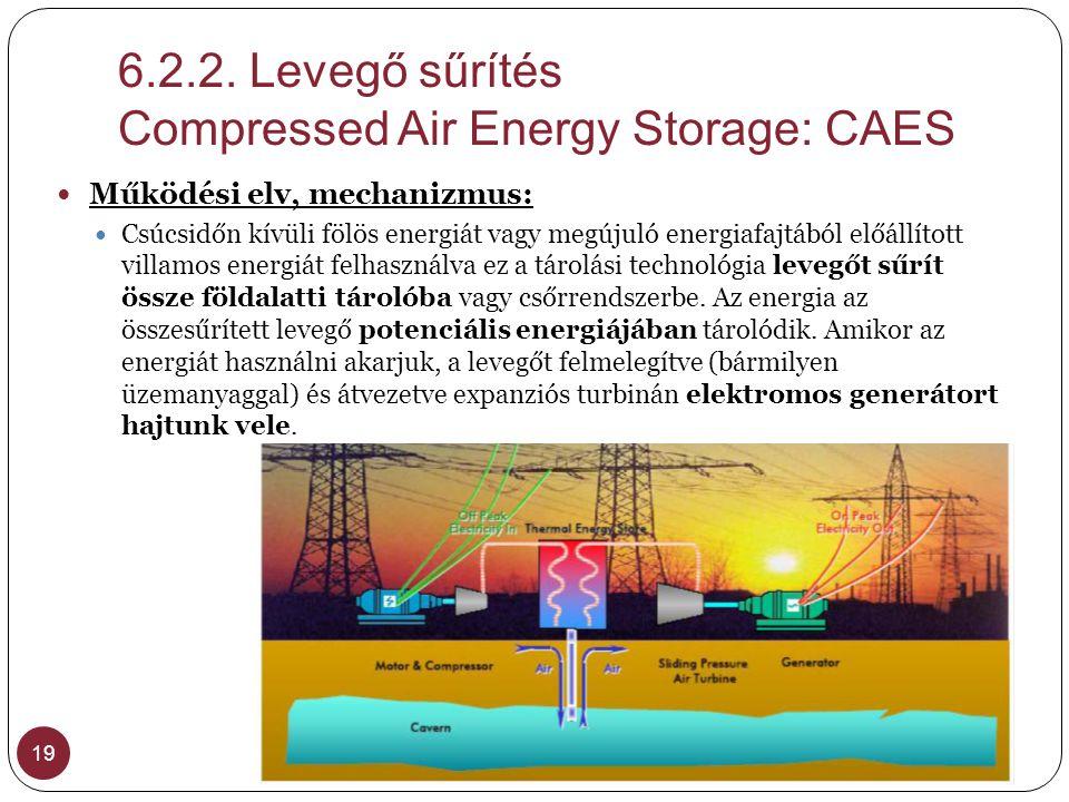 6.2.2. Levegő sűrítés Compressed Air Energy Storage: CAES 19  Működési elv, mechanizmus:  Csúcsidőn kívüli fölös energiát vagy megújuló energiafajtá