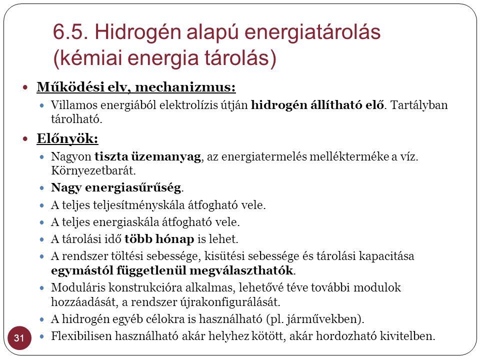 6.5. Hidrogén alapú energiatárolás (kémiai energia tárolás) 31  Működési elv, mechanizmus:  Villamos energiából elektrolízis útján hidrogén állíthat