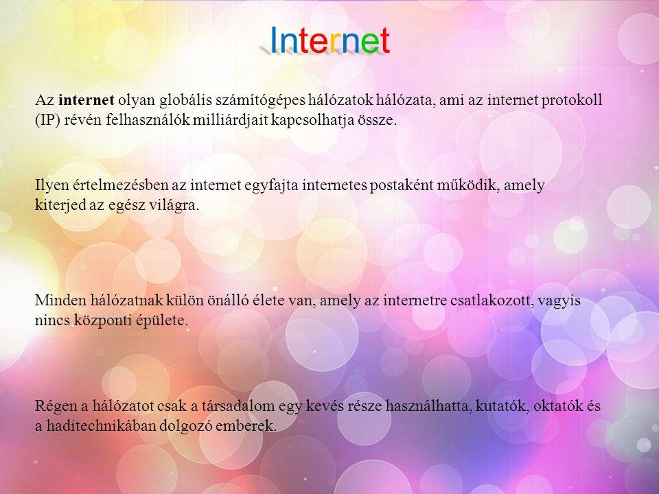 Internet Az internet olyan globális számítógépes hálózatok hálózata, ami az internet protokoll (IP) révén felhasználók milliárdjait kapcsolhatja össze