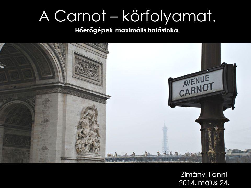 A Carnot – körfolyamat. Hőerőgépek maximális hatásfoka. Zimányi Fanni 2014. május 24.