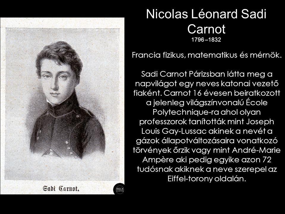 Nicolas Léonard Sadi Carnot 1796 –1832 Francia fizikus, matematikus és mérnök.