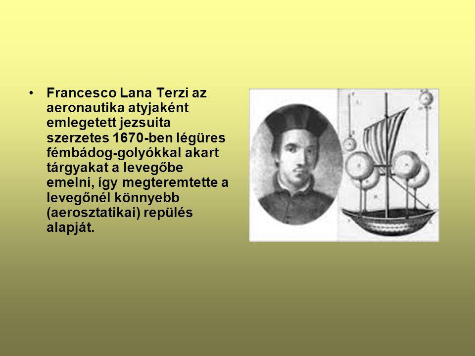 •Francesco Lana Terzi az aeronautika atyjaként emlegetett jezsuita szerzetes 1670-ben légüres fémbádog-golyókkal akart tárgyakat a levegőbe emelni, így megteremtette a levegőnél könnyebb (aerosztatikai) repülés alapját.